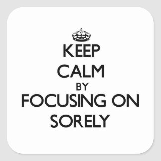 Keep Calm by focusing on Sorely Square Stickers