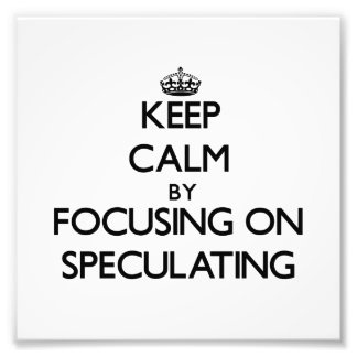 Keep Calm by focusing on Speculating Photographic Print