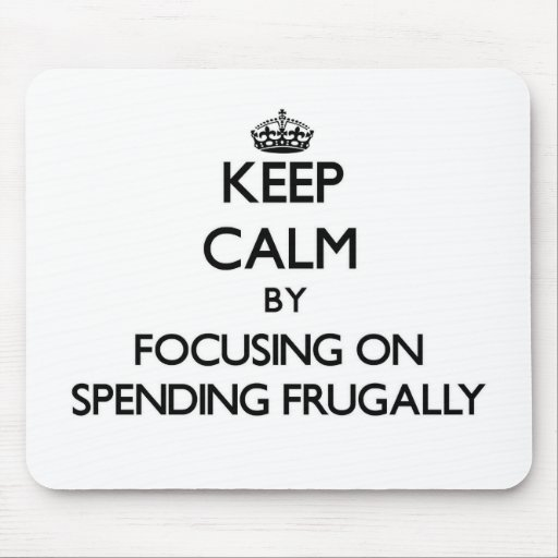 Keep Calm by focusing on Spending Frugally Mouse Pads