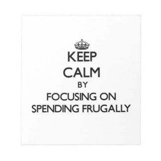 Keep Calm by focusing on Spending Frugally Memo Note Pads
