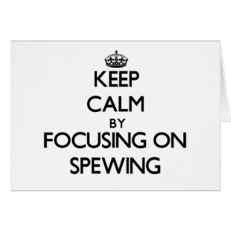 Keep Calm by focusing on Spewing Greeting Cards