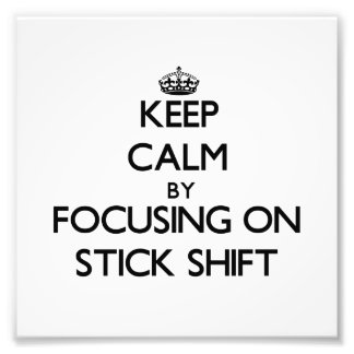 Keep Calm by focusing on Stick Shift Art Photo