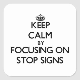 Keep Calm by focusing on Stop Signs Square Sticker