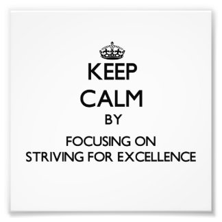 Keep Calm by focusing on Striving For Excellence Photo Art