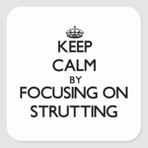Keep Calm by focusing on Strutting Stickers