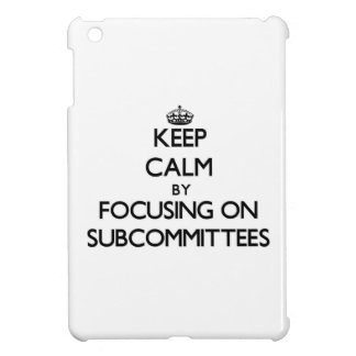 Keep Calm by focusing on Subcommittees iPad Mini Cases