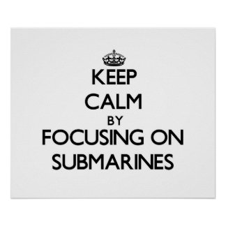 Keep Calm by focusing on Submarines Poster