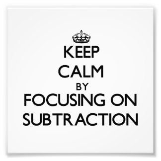 Keep Calm by focusing on Subtraction Photo Art