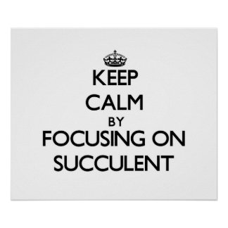 Keep Calm by focusing on Succulent Print