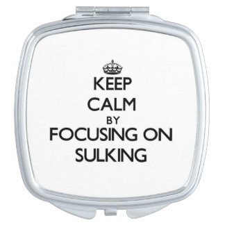 Keep Calm by focusing on Sulking Mirror For Makeup