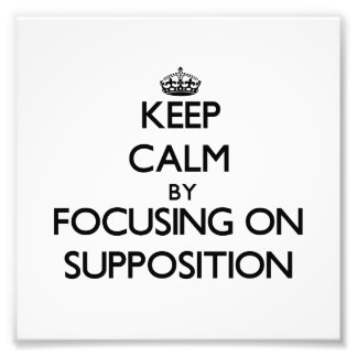 Keep Calm by focusing on Supposition Photo Art