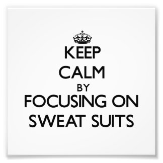 Keep Calm by focusing on Sweat Suits Photo Print
