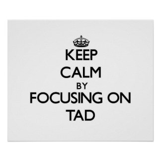 Keep Calm by focusing on Tad Poster