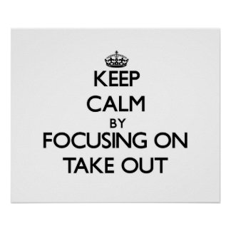 Keep Calm by focusing on Take Out Posters