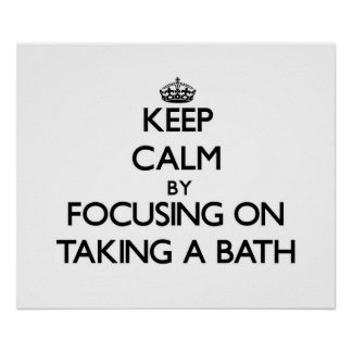 Keep Calm by focusing on Taking A Bath Posters
