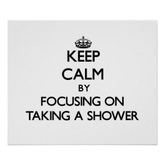 Keep Calm by focusing on Taking A Shower Print