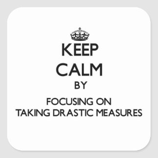 Keep Calm by focusing on Taking Drastic Measures Square Sticker