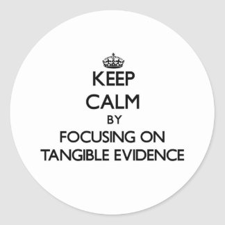 Keep Calm by focusing on Tangible Evidence Classic Round Sticker