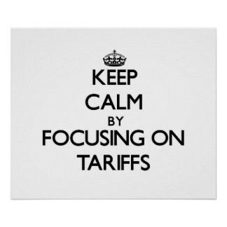 Keep Calm by focusing on Tariffs Poster