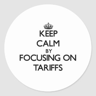 Keep Calm by focusing on Tariffs Classic Round Sticker