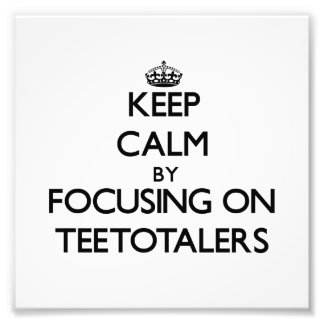 Keep Calm by focusing on Teetotalers Photographic Print
