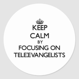 Keep Calm by focusing on Tele-Evangelists Classic Round Sticker