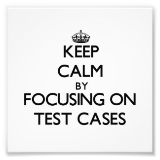 Keep Calm by focusing on Test Cases Art Photo