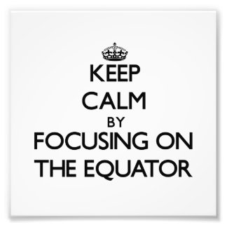 Keep Calm by focusing on THE EQUATOR Photograph