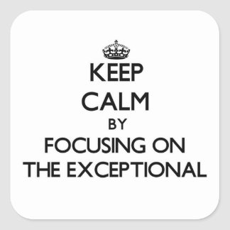 Keep Calm by focusing on THE EXCEPTIONAL Square Sticker