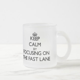 Keep Calm by focusing on The Fast Lane 10 Oz Frosted Glass Coffee Mug