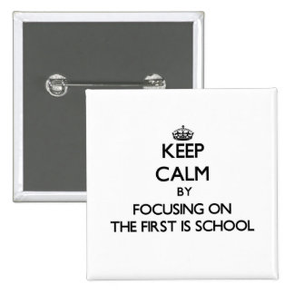 Keep Calm by focusing on The First Is School Pinback Buttons