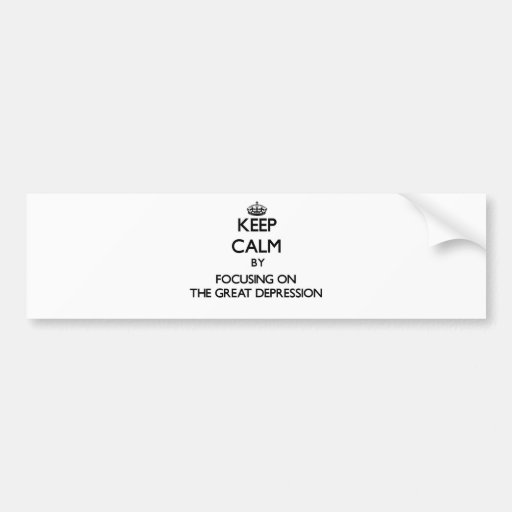 Keep Calm by focusing on The Great Depression Bumper Stickers