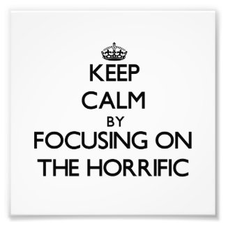 Keep Calm by focusing on The Horrific Photo Art