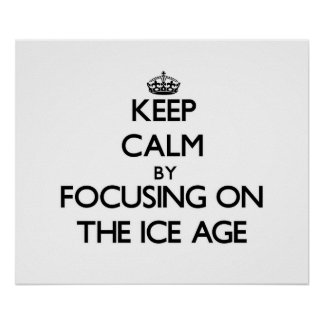 Keep Calm by focusing on The Ice Age Print