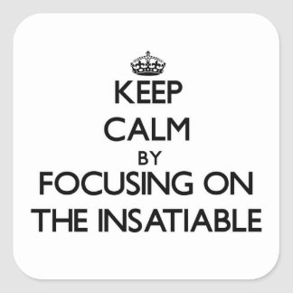Keep Calm by focusing on The Insatiable Square Sticker