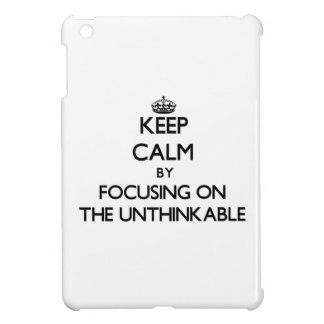 Keep Calm by focusing on The Unthinkable iPad Mini Case
