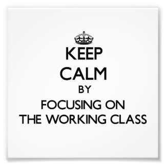 Keep Calm by focusing on The Working Class Photo