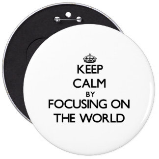 Keep Calm by focusing on The World Pinback Buttons