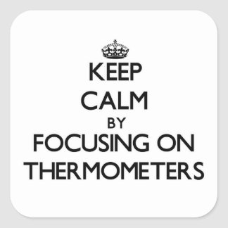 Keep Calm by focusing on Thermometers Square Sticker