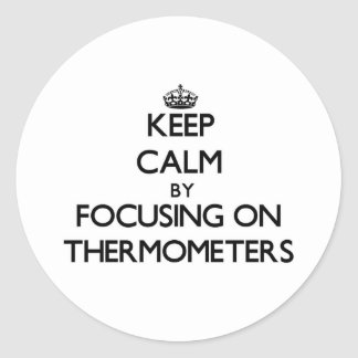 Keep Calm by focusing on Thermometers Round Stickers