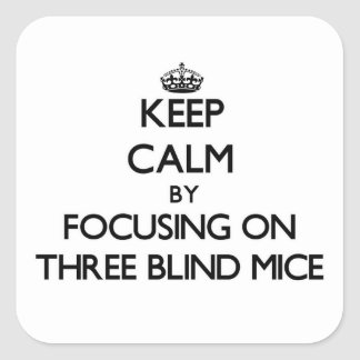 Keep Calm by focusing on Three Blind Mice Square Stickers