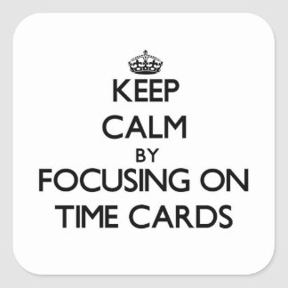 Keep Calm by focusing on Time Cards Square Sticker