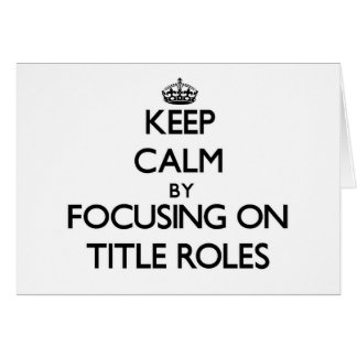 Keep Calm by focusing on Title Roles Greeting Card