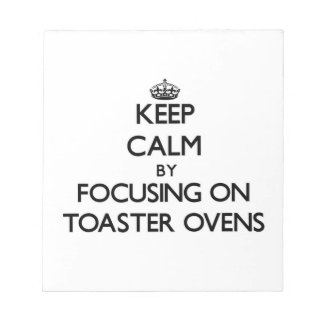 Keep Calm by focusing on Toaster Ovens Memo Note Pad