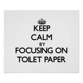 Keep Calm by focusing on Toilet Paper Poster
