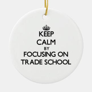 Keep Calm by focusing on Trade School Ceramic Ornament