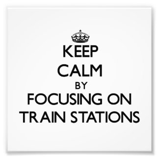 Keep Calm by focusing on Train Stations Photograph