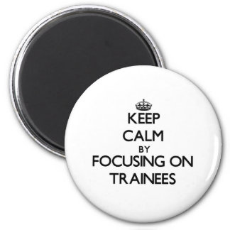 Keep Calm by focusing on Trainees Refrigerator Magnet