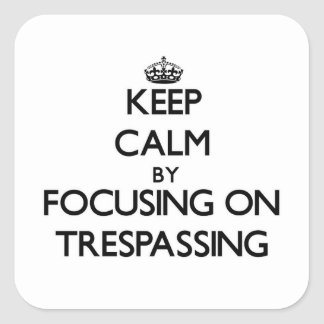 Keep Calm by focusing on Trespassing Square Sticker