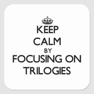 Keep Calm by focusing on Trilogies Square Sticker